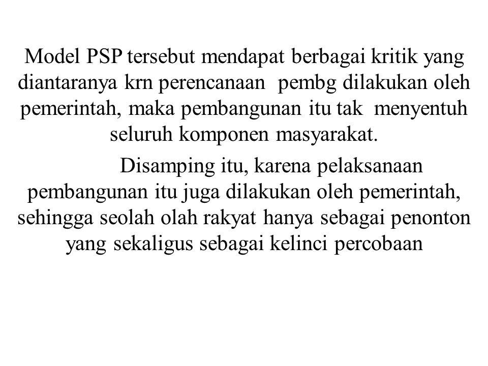 Model PSP tersebut mendapat berbagai kritik yang diantaranya krn perencanaan pembg dilakukan oleh pemerintah, maka pembangunan itu tak menyentuh seluruh komponen masyarakat.