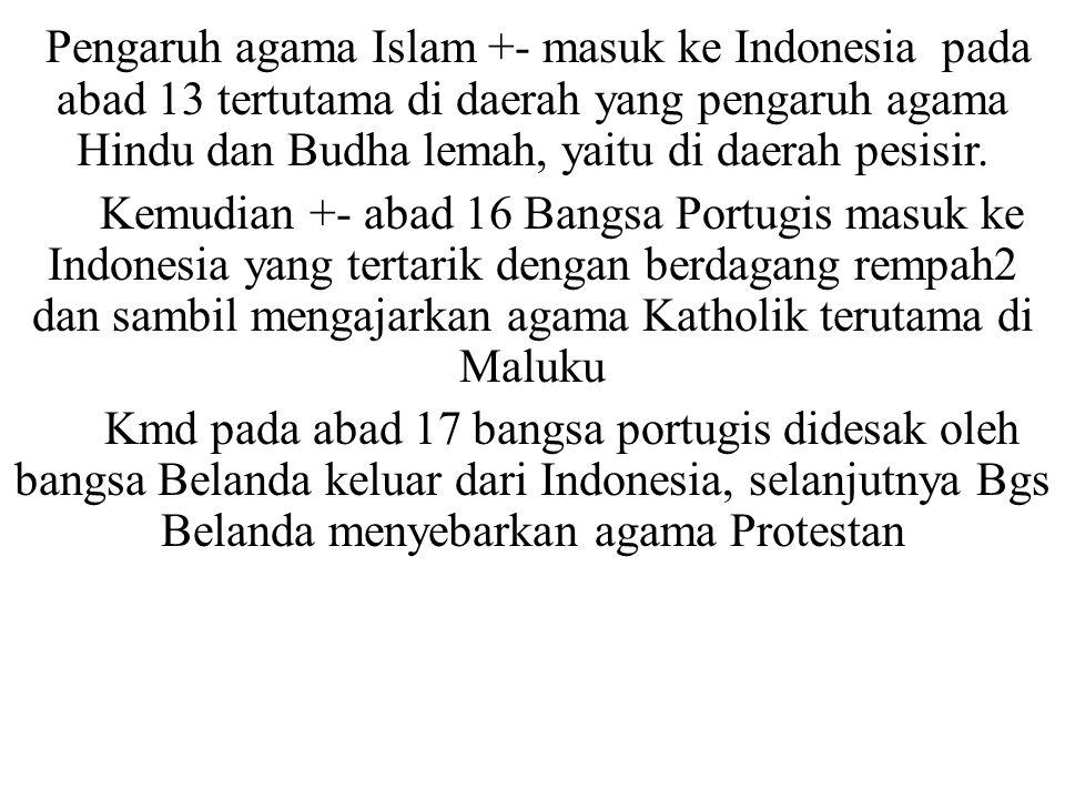Pengaruh agama Islam +- masuk ke Indonesia pada abad 13 tertutama di daerah yang pengaruh agama Hindu dan Budha lemah, yaitu di daerah pesisir.