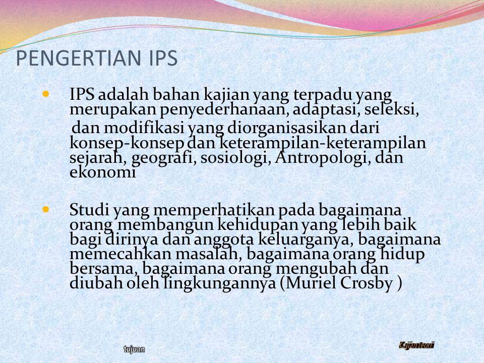 PENGERTIAN IPS IPS adalah bahan kajian yang terpadu yang merupakan penyederhanaan, adaptasi, seleksi,