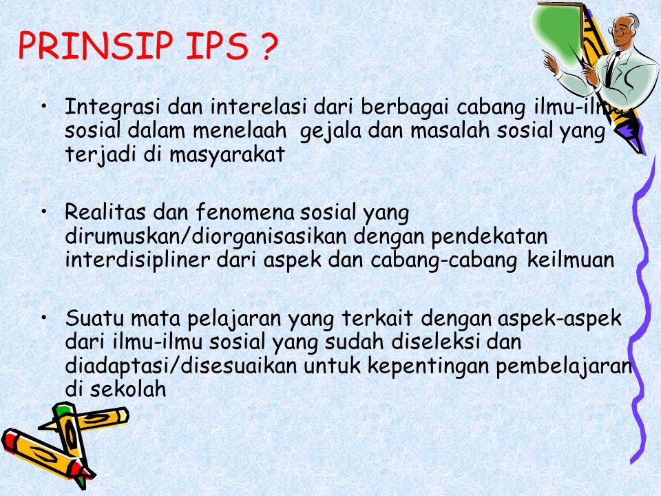 PRINSIP IPS Integrasi dan interelasi dari berbagai cabang ilmu-ilmu sosial dalam menelaah gejala dan masalah sosial yang terjadi di masyarakat.