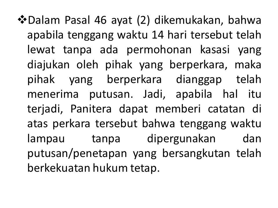 Dalam Pasal 46 ayat (2) dikemukakan, bahwa apabila tenggang waktu 14 hari tersebut telah lewat tanpa ada permohonan kasasi yang diajukan oleh pihak yang berperkara, maka pihak yang berperkara dianggap telah menerima putusan.