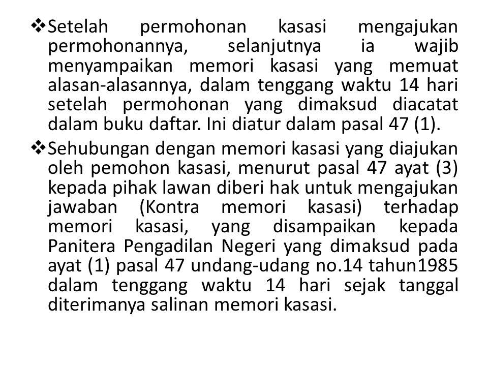 Setelah permohonan kasasi mengajukan permohonannya, selanjutnya ia wajib menyampaikan memori kasasi yang memuat alasan-alasannya, dalam tenggang waktu 14 hari setelah permohonan yang dimaksud diacatat dalam buku daftar. Ini diatur dalam pasal 47 (1).