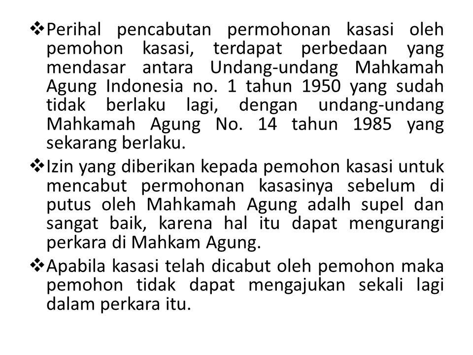 Perihal pencabutan permohonan kasasi oleh pemohon kasasi, terdapat perbedaan yang mendasar antara Undang-undang Mahkamah Agung Indonesia no. 1 tahun 1950 yang sudah tidak berlaku lagi, dengan undang-undang Mahkamah Agung No. 14 tahun 1985 yang sekarang berlaku.
