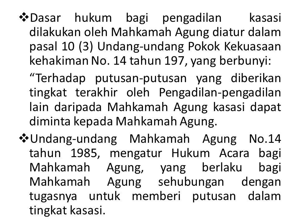 Dasar hukum bagi pengadilan kasasi dilakukan oleh Mahkamah Agung diatur dalam pasal 10 (3) Undang-undang Pokok Kekuasaan kehakiman No. 14 tahun 197, yang berbunyi: