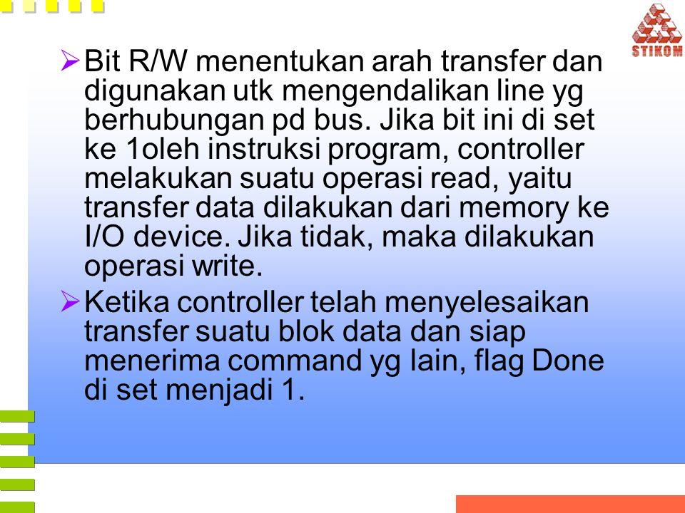 Bit R/W menentukan arah transfer dan digunakan utk mengendalikan line yg berhubungan pd bus. Jika bit ini di set ke 1oleh instruksi program, controller melakukan suatu operasi read, yaitu transfer data dilakukan dari memory ke I/O device. Jika tidak, maka dilakukan operasi write.