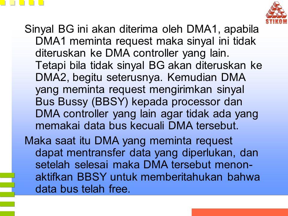 Sinyal BG ini akan diterima oleh DMA1, apabila DMA1 meminta request maka sinyal ini tidak diteruskan ke DMA controller yang lain. Tetapi bila tidak sinyal BG akan diteruskan ke DMA2, begitu seterusnya. Kemudian DMA yang meminta request mengirimkan sinyal Bus Bussy (BBSY) kepada processor dan DMA controller yang lain agar tidak ada yang memakai data bus kecuali DMA tersebut.