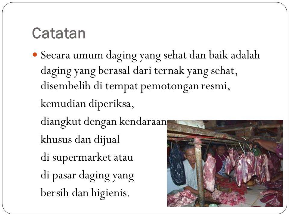 Catatan Secara umum daging yang sehat dan baik adalah daging yang berasal dari ternak yang sehat, disembelih di tempat pemotongan resmi,