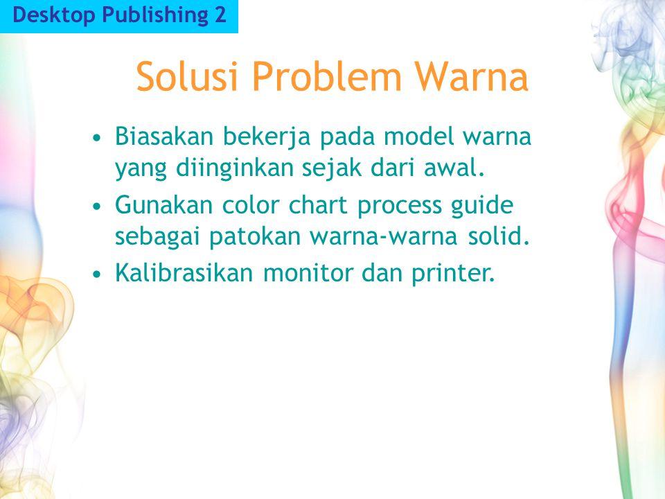Desktop Publishing 2 Solusi Problem Warna. Biasakan bekerja pada model warna yang diinginkan sejak dari awal.