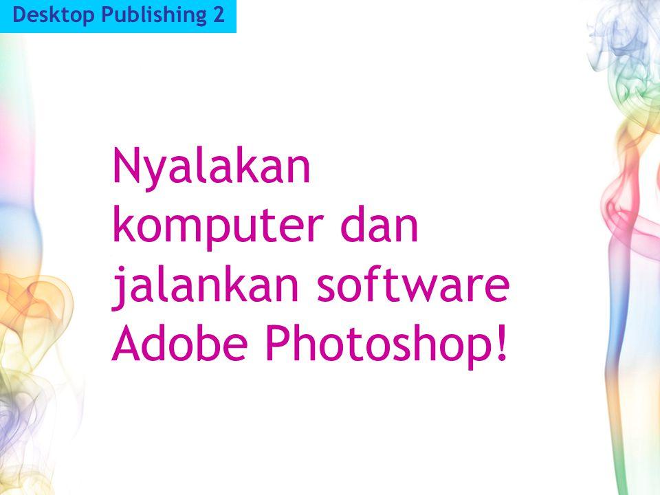 Nyalakan komputer dan jalankan software Adobe Photoshop!