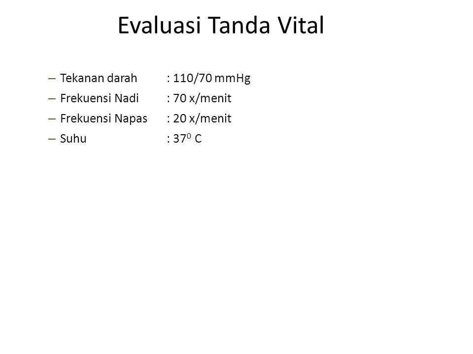Evaluasi Tanda Vital Tekanan darah : 110/70 mmHg