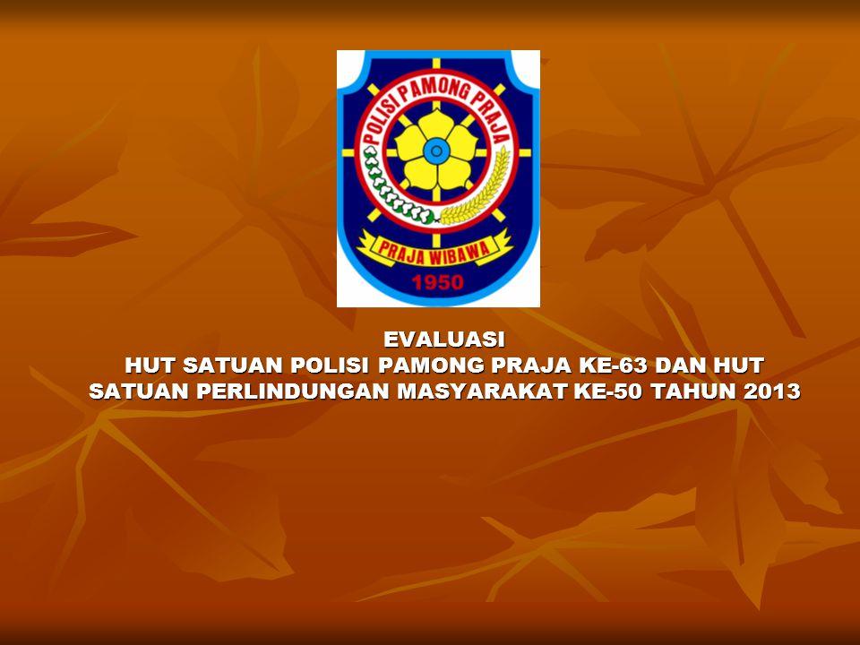 EVALUASI HUT SATUAN POLISI PAMONG PRAJA KE-63 DAN HUT SATUAN PERLINDUNGAN MASYARAKAT KE-50 TAHUN 2013