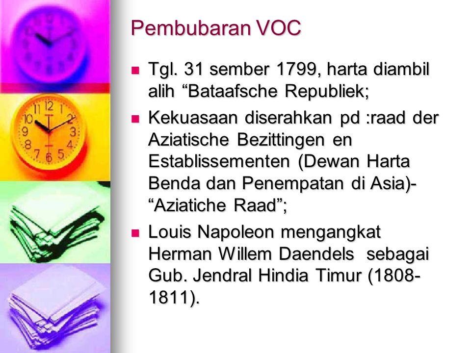 Pembubaran VOC Tgl. 31 sember 1799, harta diambil alih Bataafsche Republiek;