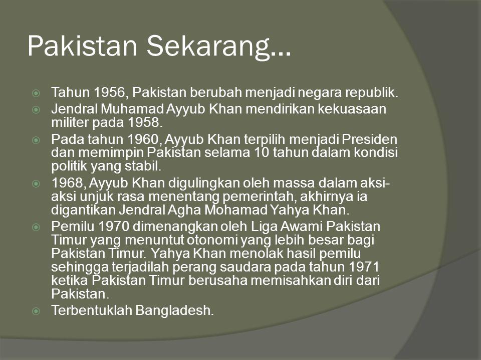 Pakistan Sekarang... Tahun 1956, Pakistan berubah menjadi negara republik. Jendral Muhamad Ayyub Khan mendirikan kekuasaan militer pada 1958.