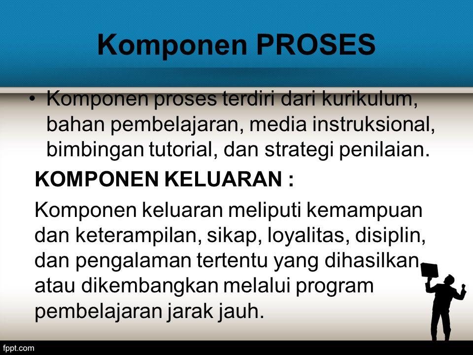 Komponen PROSES Komponen proses terdiri dari kurikulum, bahan pembelajaran, media instruksional, bimbingan tutorial, dan strategi penilaian.