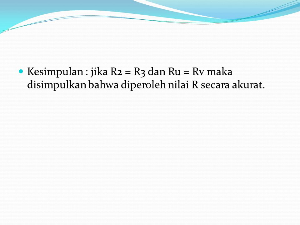 Kesimpulan : jika R2 = R3 dan Ru = Rv maka disimpulkan bahwa diperoleh nilai R secara akurat.