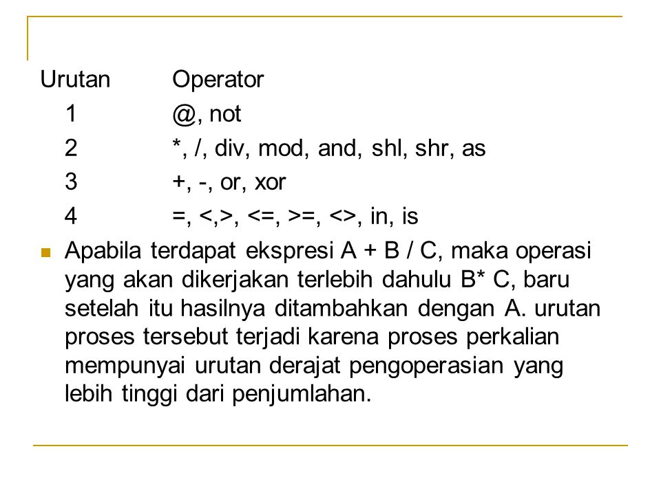 Urutan Operator 1 @, not. 2 *, /, div, mod, and, shl, shr, as. 3 +, -, or, xor. 4 =, <,>, <=, >=, <>, in, is.