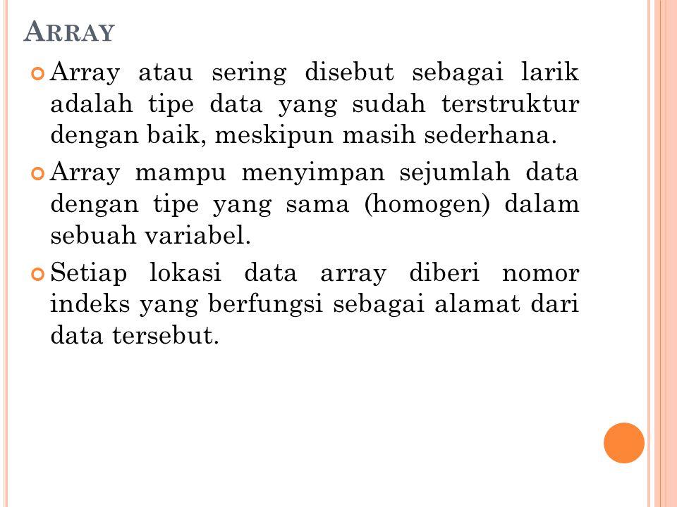 Array Array atau sering disebut sebagai larik adalah tipe data yang sudah terstruktur dengan baik, meskipun masih sederhana.