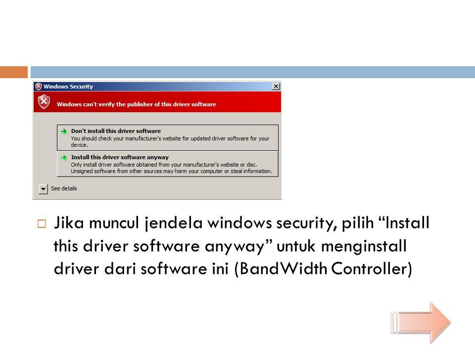 Jika muncul jendela windows security, pilih Install this driver software anyway untuk menginstall driver dari software ini (BandWidth Controller)