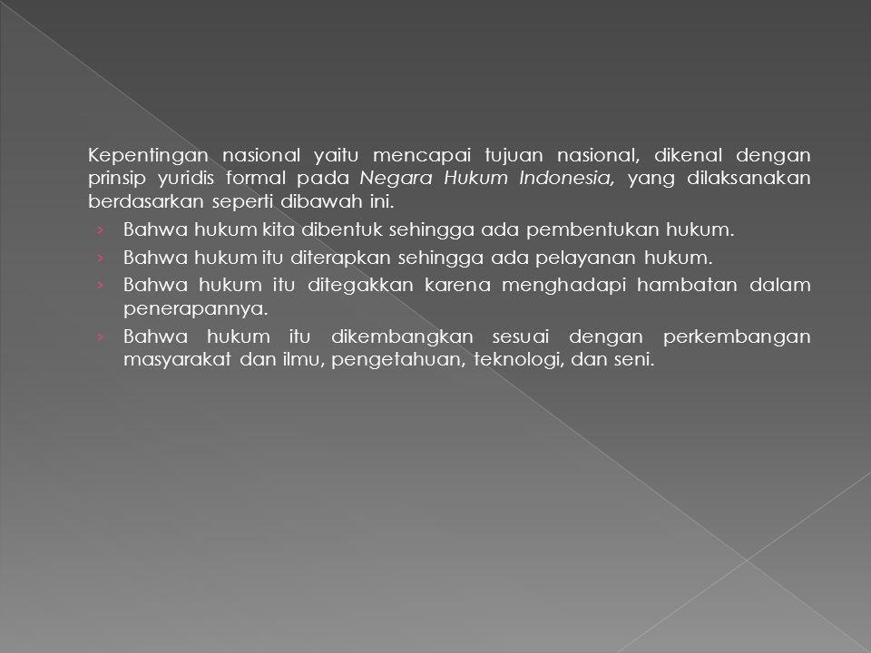 Kepentingan nasional yaitu mencapai tujuan nasional, dikenal dengan prinsip yuridis formal pada Negara Hukum Indonesia, yang dilaksanakan berdasarkan seperti dibawah ini.