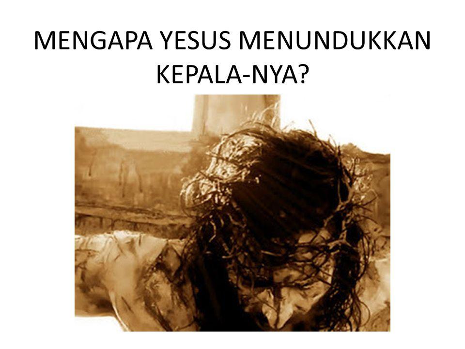 MENGAPA YESUS MENUNDUKKAN KEPALA-NYA