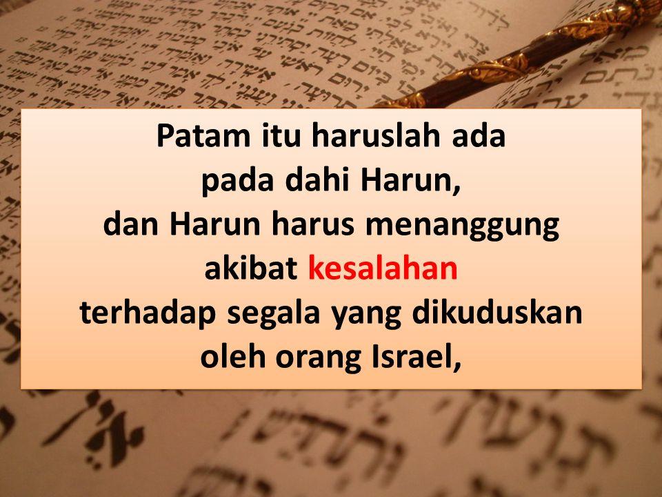Patam itu haruslah ada pada dahi Harun, dan Harun harus menanggung akibat kesalahan terhadap segala yang dikuduskan oleh orang Israel,