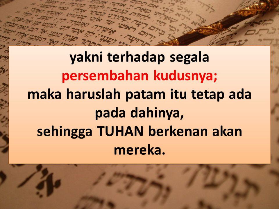 yakni terhadap segala persembahan kudusnya; maka haruslah patam itu tetap ada pada dahinya, sehingga TUHAN berkenan akan mereka.