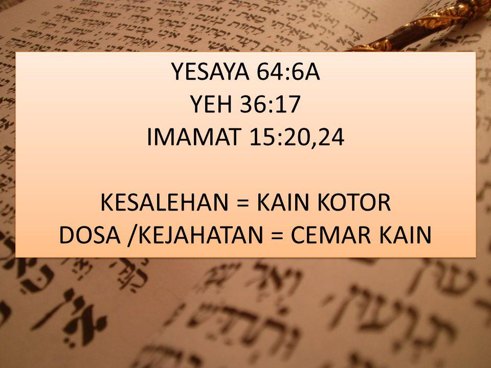 YESAYA 64:6A YEH 36:17 IMAMAT 15:20,24 KESALEHAN = KAIN KOTOR DOSA /KEJAHATAN = CEMAR KAIN
