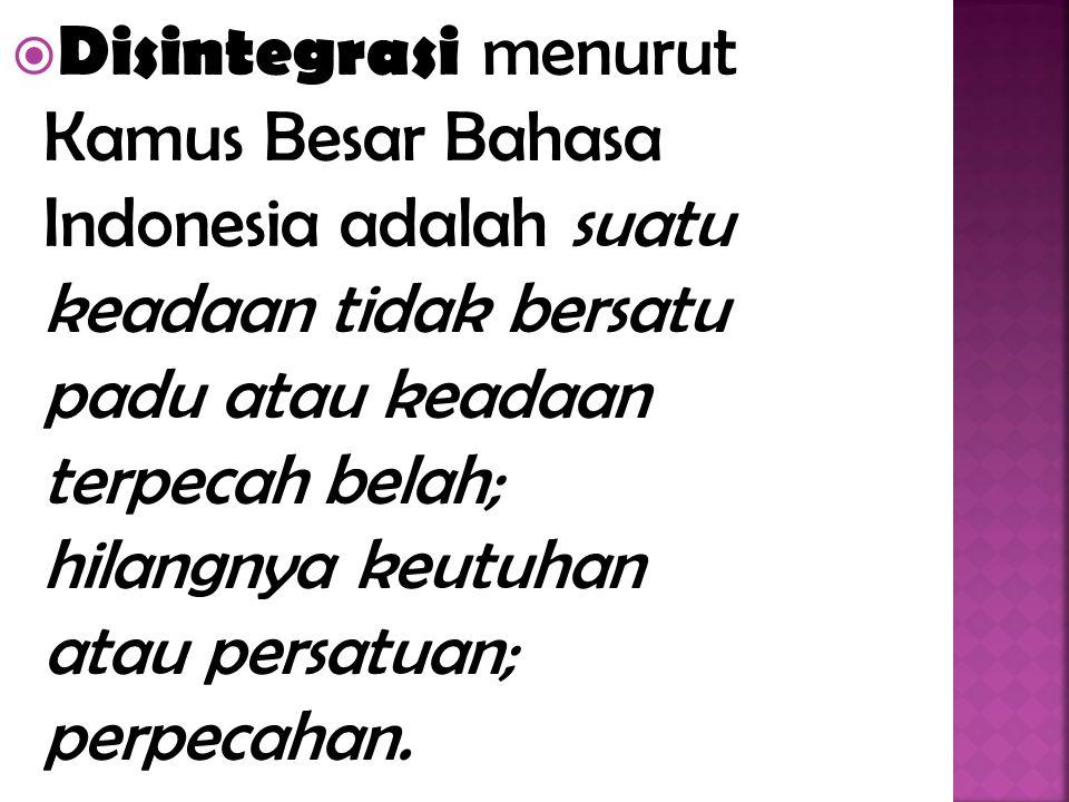 Disintegrasi menurut Kamus Besar Bahasa Indonesia adalah suatu keadaan tidak bersatu padu atau keadaan terpecah belah; hilangnya keutuhan atau persatuan; perpecahan.
