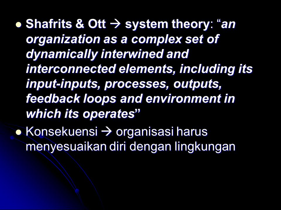 Shafrits & Ott  system theory: an organization as a complex set of dynamically interwined and interconnected elements, including its input-inputs, processes, outputs, feedback loops and environment in which its operates