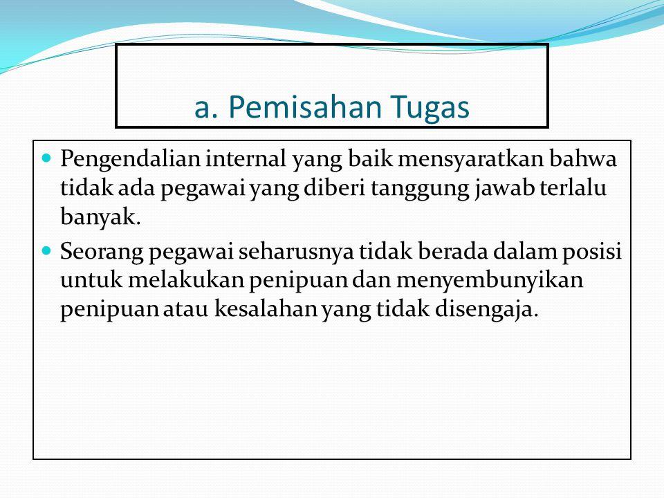 a. Pemisahan Tugas Pengendalian internal yang baik mensyaratkan bahwa tidak ada pegawai yang diberi tanggung jawab terlalu banyak.