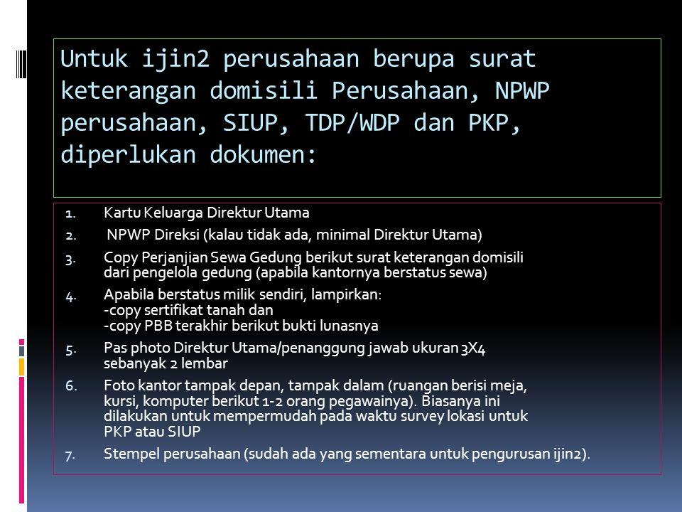 Untuk ijin2 perusahaan berupa surat keterangan domisili Perusahaan, NPWP perusahaan, SIUP, TDP/WDP dan PKP, diperlukan dokumen: