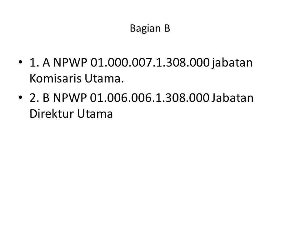 1. A NPWP 01.000.007.1.308.000 jabatan Komisaris Utama.
