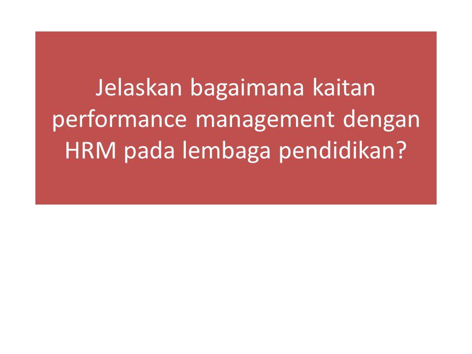 Jelaskan bagaimana kaitan performance management dengan HRM pada lembaga pendidikan