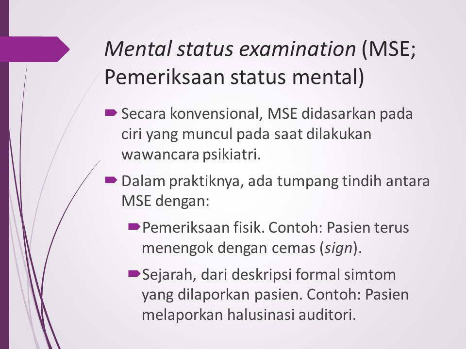 mse mental status exam Mental state examination is basically the psychiatric `physical examination` ie a patient with breathing problems needs a respiratory examination, in the same way a psychiatric patient needs a mental state examination.