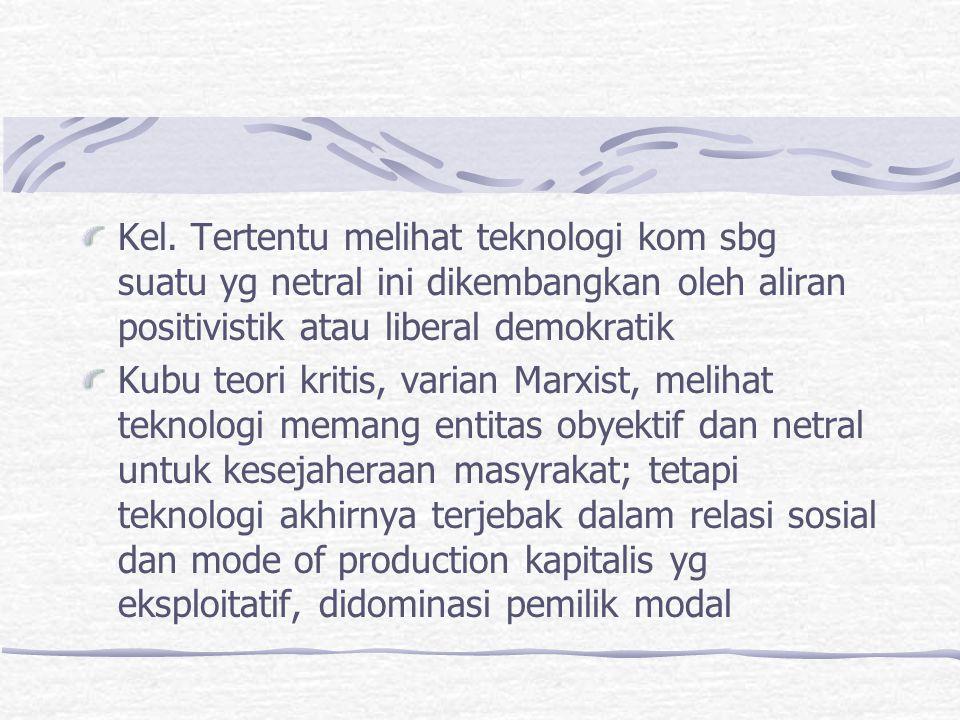 Kel. Tertentu melihat teknologi kom sbg suatu yg netral ini dikembangkan oleh aliran positivistik atau liberal demokratik