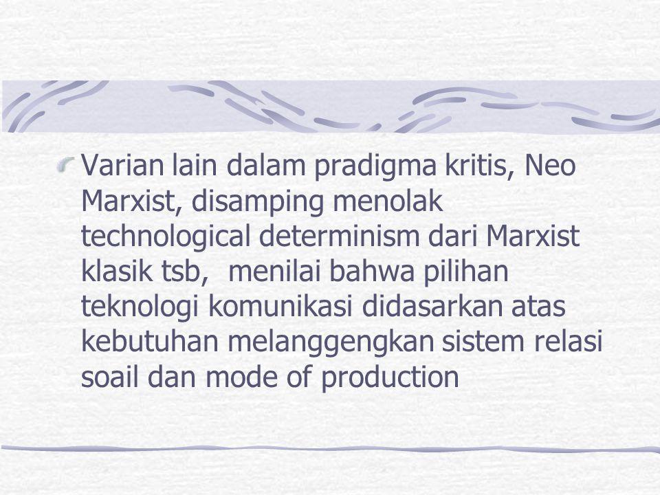 Varian lain dalam pradigma kritis, Neo Marxist, disamping menolak technological determinism dari Marxist klasik tsb, menilai bahwa pilihan teknologi komunikasi didasarkan atas kebutuhan melanggengkan sistem relasi soail dan mode of production