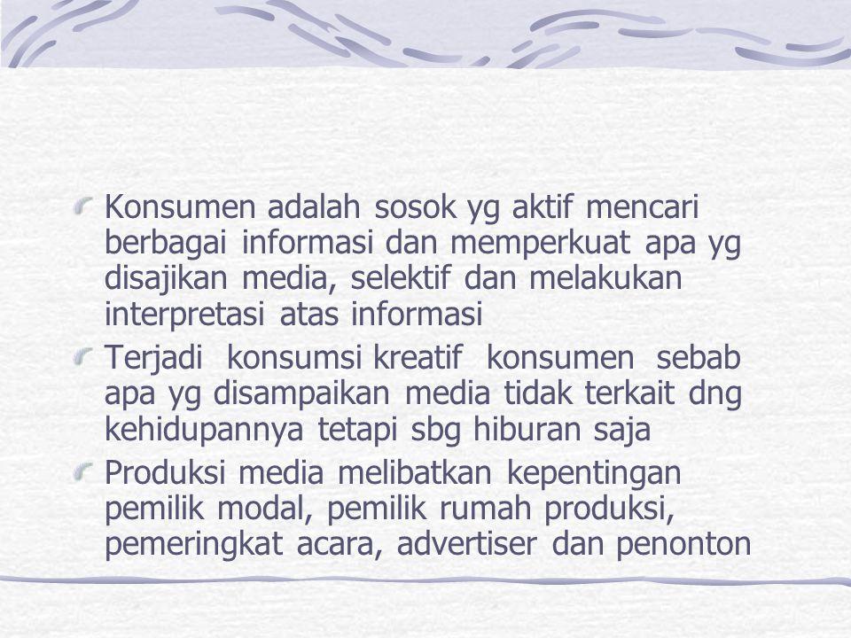 Konsumen adalah sosok yg aktif mencari berbagai informasi dan memperkuat apa yg disajikan media, selektif dan melakukan interpretasi atas informasi