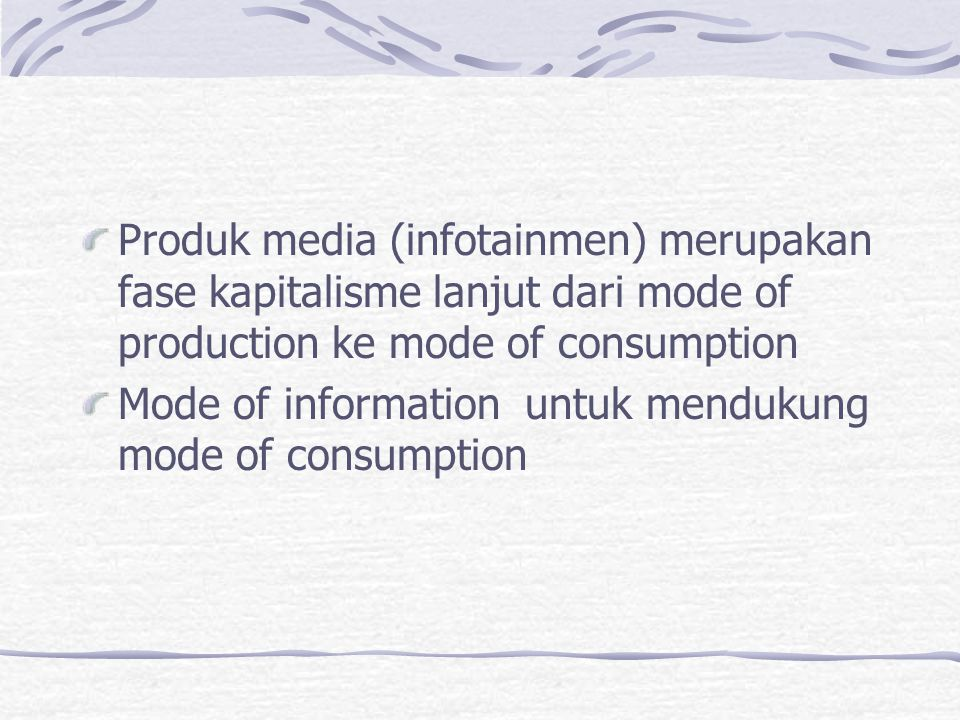 Produk media (infotainmen) merupakan fase kapitalisme lanjut dari mode of production ke mode of consumption