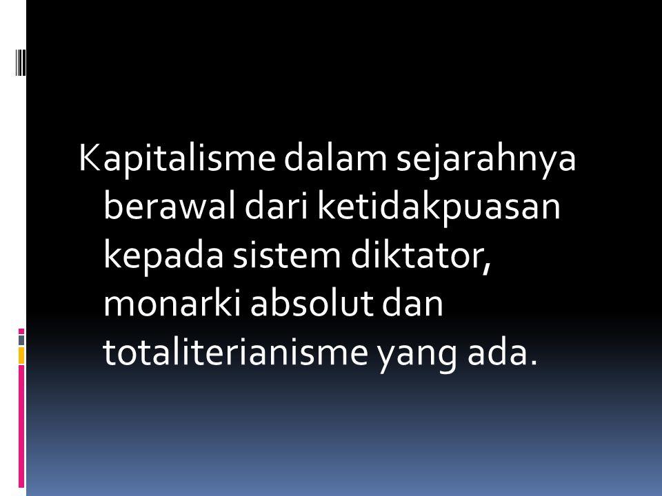 Kapitalisme dalam sejarahnya berawal dari ketidakpuasan kepada sistem diktator, monarki absolut dan totaliterianisme yang ada.
