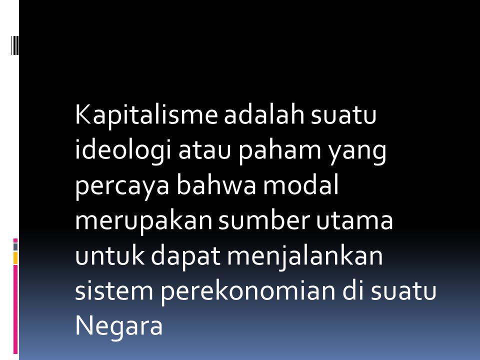 Kapitalisme adalah suatu ideologi atau paham yang percaya bahwa modal merupakan sumber utama untuk dapat menjalankan sistem perekonomian di suatu Negara