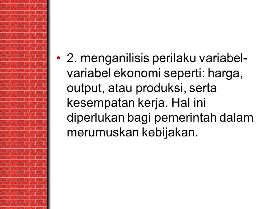 2. menganilisis perilaku variabel-variabel ekonomi seperti: harga, output, atau produksi, serta kesempatan kerja. Hal ini diperlukan bagi pemerintah dalam merumuskan kebijakan.