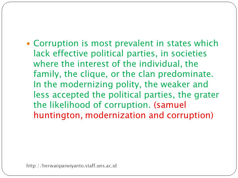 Corruption is most prevalent in states which lack effective political parties, in societies where the interest of the individual, the family, the clique, or the clan predominate. In the modernizing polity, the weaker and less accepted the political parties, the grater the likelihood of corruption. (samuel huntington, modernization and corruption)