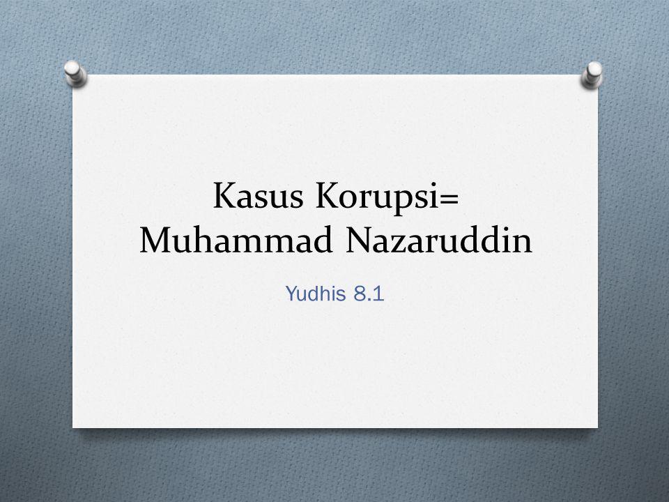 Kasus Korupsi= Muhammad Nazaruddin