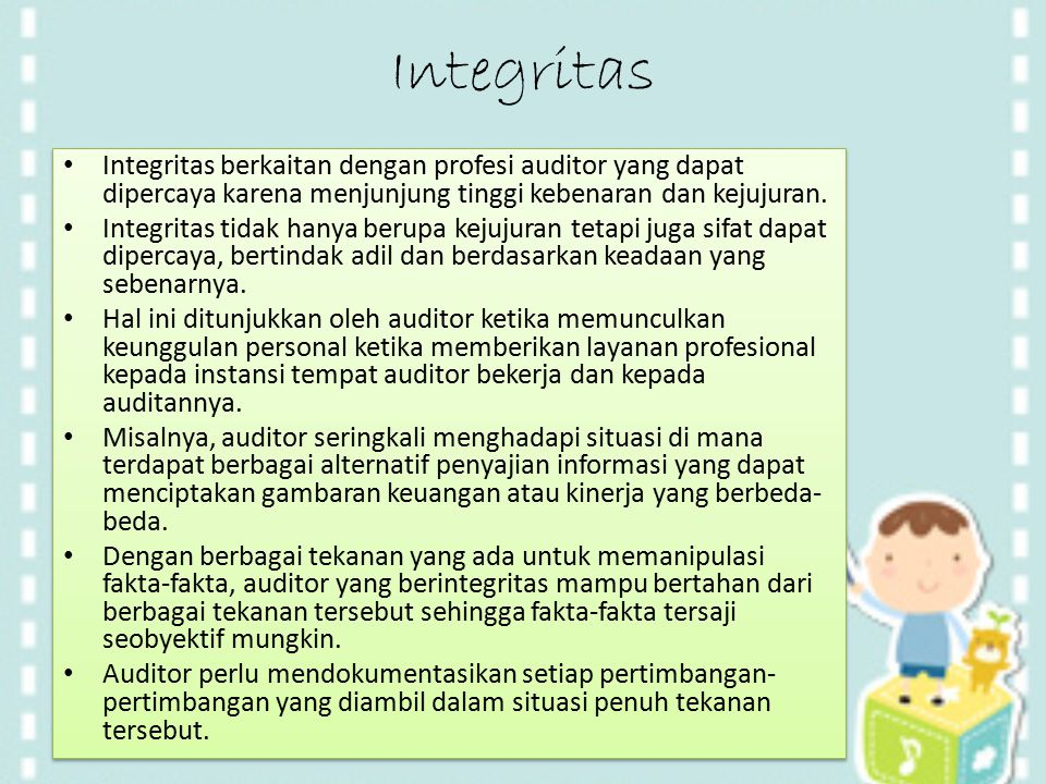 Integritas Integritas berkaitan dengan profesi auditor yang dapat dipercaya karena menjunjung tinggi kebenaran dan kejujuran.