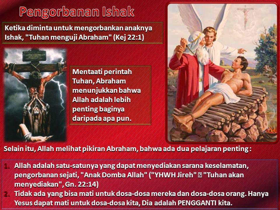 Pengorbanan Ishak Ketika diminta untuk mengorbankan anaknya Ishak, Tuhan menguji Abraham (Kej 22:1)