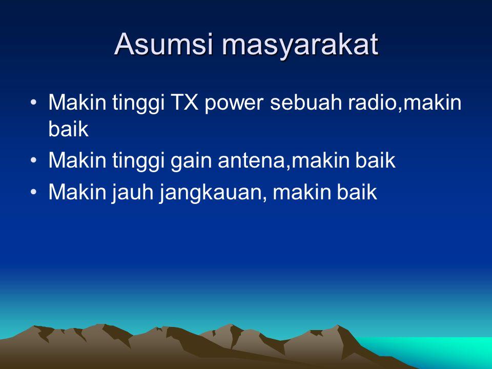 Asumsi masyarakat Makin tinggi TX power sebuah radio,makin baik