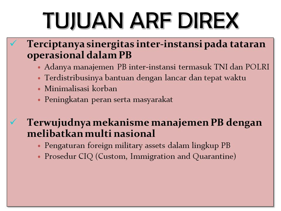 TUJUAN ARF DIREX Terciptanya sinergitas inter-instansi pada tataran operasional dalam PB. Adanya manajemen PB inter-instansi termasuk TNI dan POLRI.