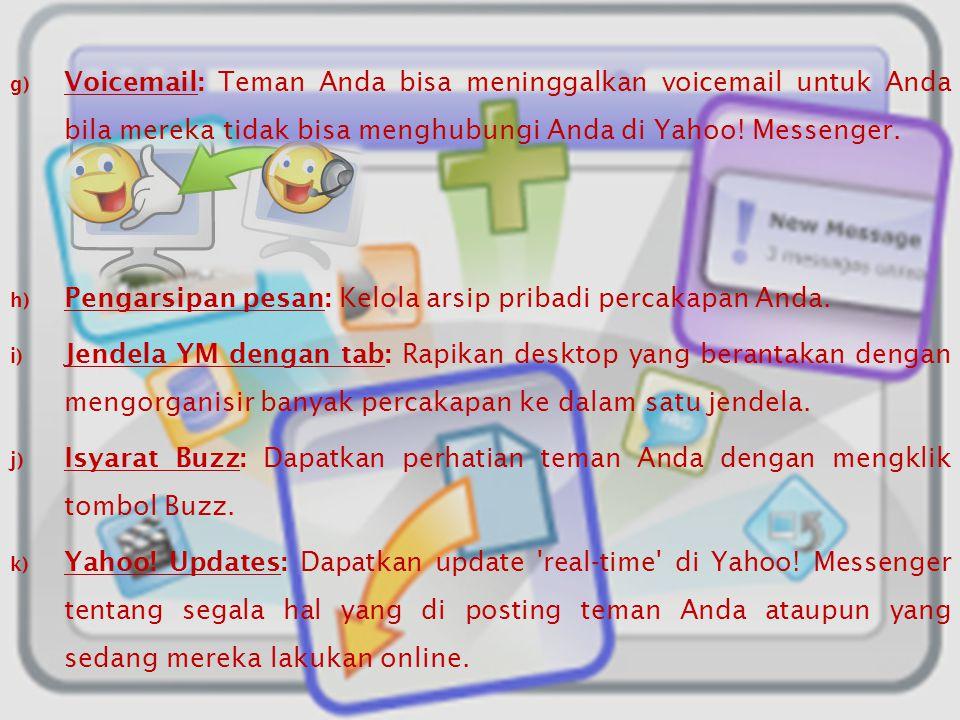 Voicemail: Teman Anda bisa meninggalkan voicemail untuk Anda bila mereka tidak bisa menghubungi Anda di Yahoo! Messenger.