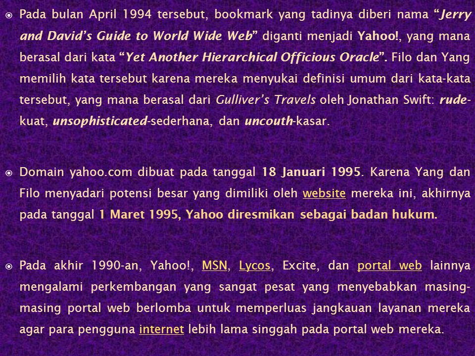 Pada bulan April 1994 tersebut, bookmark yang tadinya diberi nama Jerry and David's Guide to World Wide Web diganti menjadi Yahoo!, yang mana berasal dari kata Yet Another Hierarchical Officious Oracle . Filo dan Yang memilih kata tersebut karena mereka menyukai definisi umum dari kata-kata tersebut, yang mana berasal dari Gulliver's Travels oleh Jonathan Swift: rude- kuat, unsophisticated-sederhana, dan uncouth-kasar.