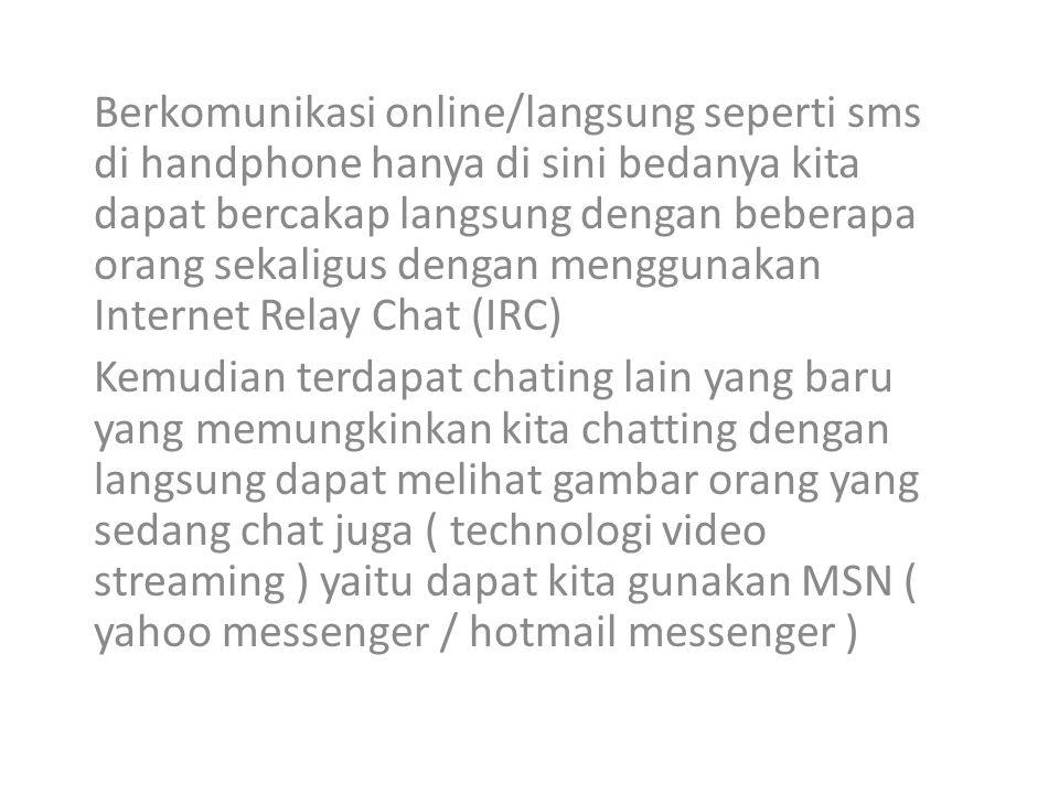 Berkomunikasi online/langsung seperti sms di handphone hanya di sini bedanya kita dapat bercakap langsung dengan beberapa orang sekaligus dengan menggunakan Internet Relay Chat (IRC)